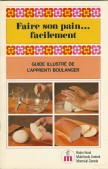 Faire son pain... facilement, guide illustré de l'apprenti boulanger